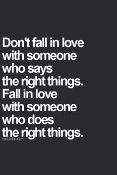 "Amen! When you fall in love let it be with someone who DOES the right thing... Never mind the person who only ""says"" the right things..."