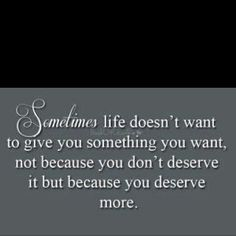#Quote Day:Sometimes #life doesn't want to give you something you want, not because you don't #deserve it because you deserve more.  @Aligned Signs