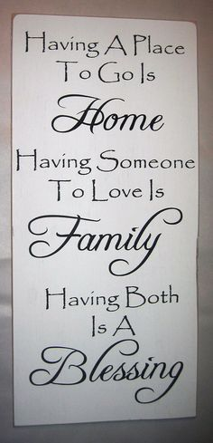 Having A Place To Go Is Home, Having Someone To Love  Is Family, Having Both Is A Blessing,