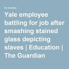 Yale employee battling for job after smashing stained glass depicting slaves   Education   The Guardian