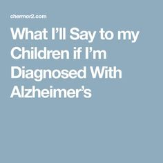 What I'll Say to my Children if I'm Diagnosed With Alzheimer's
