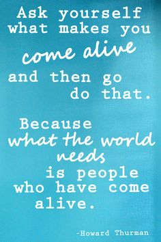Do what makes you come alive!