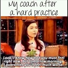 It really helps you feel better whenyour coach says this to you.