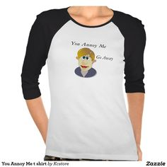 You Annoy Me t shirt