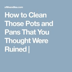 How to Clean Those Pots and Pans That You Thought Were Ruined |