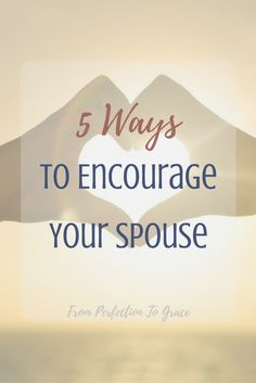 5 Ways To Encourage Your Spouse and improve your marriage! | Marriage advice, loving your spouse, & being a better wife