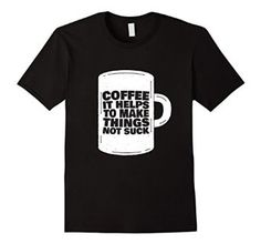 Amazon.com: Coffee It Helps To Make Things Not Suck Graphic T-Shirt: Clothing