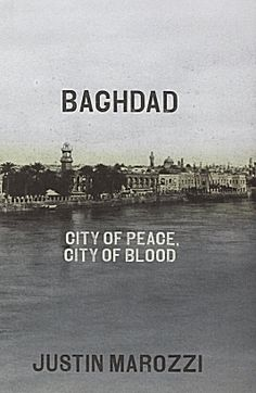 """Baghdad"" by Justin Marozzi: ""From 762 to 1258, it was a very cosmopolitan place where you have Jews, Christians and Muslims all together in the same city, in this great melting pot. Although violence was a constant in the history of Baghdad, it seems to me it was a much more tolerant place in its earliest incarnation where different faiths rubbed up against each other, more or less peacefully. Different opinions were tolerated, there were vigorous philosophical and religious debates."""