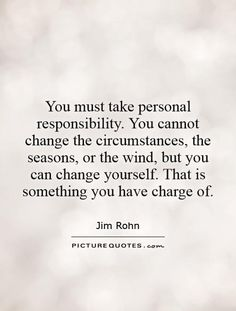 You must take personal responsibility. You cannot change the circumstances, the seasons, or the wind, but you can change yourself. That is something you have charge of. Change Quotes, Quotes To Live By, Love Quotes, Wind Quote, Bible Love, Gives Me Hope, Quotes About Moving On, More Than Words, You Must