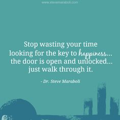 """""""Stop wasting your time looking for the key to happiness… the door is open and unlocked… just walk through it."""" - Steve Maraboli #quote"""