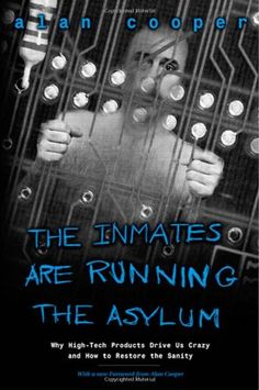The Inmates Are Running the Asylum: Why High Tech Products Drive Us Crazy and How to Restore the Sanity by Alan Cooper