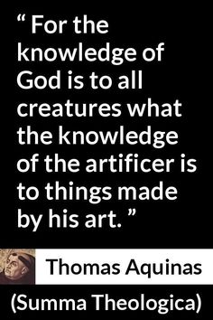 Thomas Aquinas - Summa Theologica - For the knowledge of God is to all creatures what the knowledge of the artificer is to things made by his art. Thomas Aquinas Quotes, Saint Thomas Aquinas, Art Thomas, The Creator, Knowledge, Creatures, Faith, God, Teaching
