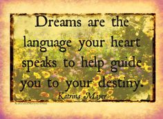 Dreams are the language your heart speaks to help guide you to your destiny.