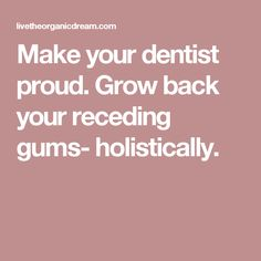 Make your dentist proud. Grow back your receding gums- holistically.