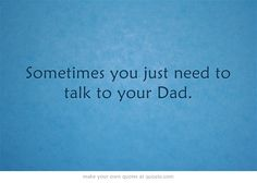 Sometimes you just need to talk to your Dad.