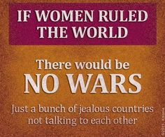 If women ruled the world....