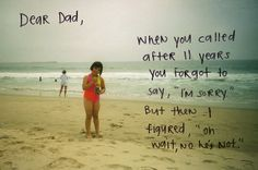 """Dear Dad, When you called after 11 years you forgot to say, """"I'm sorry"""" but then I figured, """"Oh wait, no he's not. Sorry Quotes, Daddy Quotes, Daughter Quotes, True Quotes, Family Quotes, Funny Quotes, Absent Father Quotes, Abandonment Quotes, Deadbeat Dad"""