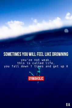 Sometimes you will feel like drowning. You're not weak, this is called life. You fall down 7 times and you get up 8. #Motivation #Fitspiration #Fitness