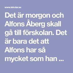 Det är morgon och Alfons Åberg skall gå till förskolan. Det är bara det att Alfons har så mycket som han måste göra just då. Innehållet i berättelsen är någo...