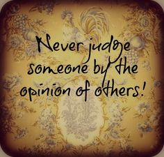 NEVER judge someone by the opinions of others!