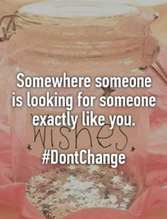 Somewhere, someone is looking for someone exactly like you. #dontchange #beyou #selflove