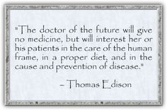 The doctor of the future will give no medicine, but will interest her or his patients in the care of the human frame, in a proper diet, and in the cause and prevention of disease. - Thomas Edison