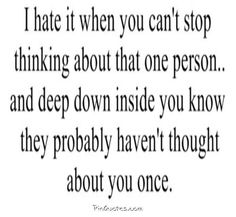 I hate it when you can't stop thinking about that one person....and deep down inside you know that they probably haven't thought about you once