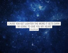 Cause you get lighter the more it gets dark I'm going to give you my heart - Coldplay - Sky Full of Stars - Lyric