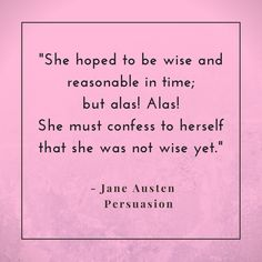 It all begins with self awareness. Step 1. Know yourself. Know your limitations and weakness. Acknowledge them. Only then can you begin your journey of self improvement.  Beautiful quote from Jane Austen's Persuasion