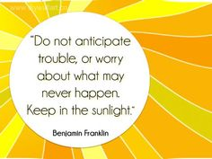 """Do not anticipate trouble, or worry about what may never happen. Keep in the sunlight."" -Benjamin Franklin"