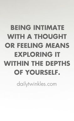 Being intimate with a thought or feeling means exploring it within the depths of yourself.