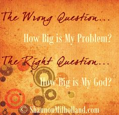 The Wrong Question:  How big is my problem?  The Right Question: How big is my God? <-- When facing a problem, what question do you ask yourself? via@Shannon Milholland