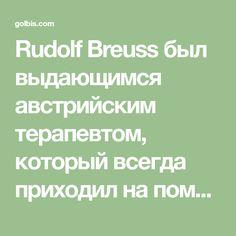 Rudolf Breuss был выдающимся австрийским терапевтом, который всегда приходил на помощь нуждающимся. Он родился в 1899 году и посвятил всю свою жизнь исследованию и поиску альтернативных, не инвазивных методов лечения рака и других тяжелых болезней. Breuss сам утверждал, что уже с 1950 года он с успехом исцелил свыше