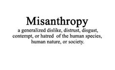 A generalized dislike, distrust, disgust, contempt, or hatred of the human nature, human species, or society