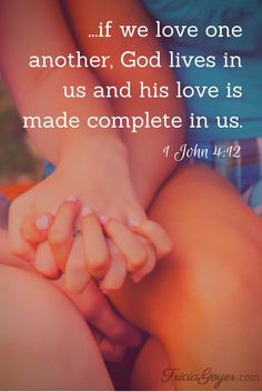 "Saturday Scripture - 1 John 4:12 ""No one has ever seen God; but if we love one another, God lives in us and his love is made complete in us."""