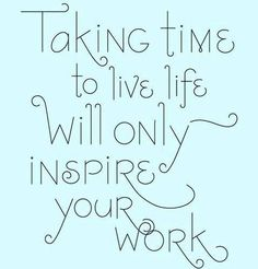Taking time to live life will only inspire your work. http://www.facebook.com/chebrownsales #CheBrown