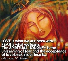 Love is what we are born with. Fear is what we learn. The Spiritual Journey is the unlearning of fear and the acceptance of love back in our hearts.