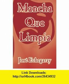 Mancha Que Limpia (Spanish Edition) (9781414700700) Jose Echegaray , ISBN-10: 1414700709  , ISBN-13: 978-1414700700 ,  , tutorials , pdf , ebook , torrent , downloads , rapidshare , filesonic , hotfile , megaupload , fileserve