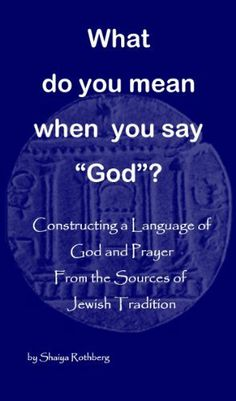 """What Do You Mean When You Say """"God""""? by Shaiya Rothberg, http://www.amazon.com/dp/B009621DPE/ref=cm_sw_r_pi_dp_UjmSsb1F68H3W"""