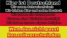 Hier ist Deutschland! Wir essen Schweinefleisch. Wir trinken Bier und reden Deutsch. Wir haben ein Grundgesetz. Frauen sind gleichberechtigt. Wir haben unsere eigene Religion. Wem das nicht passt, der soll verschwinden!