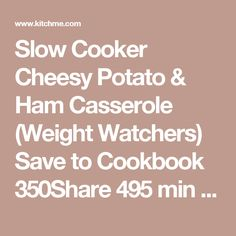 Slow Cooker Cheesy Potato & Ham Casserole (Weight Watchers) Save to Cookbook 350Share   495 min  350 Add to Planner Shopping List Cook View Print Ingredients Serves 6 Choose your zip, pick favorite stores 2 cup lean ham, diced 4 cup potatoes, diced 1 cup onions, chopped 3⁄4 cup reduced-fat cheddar cheese, shredded 1 can (10 3/4 oz) reduced-fat cream of celery soup or cream of chicken soup, such as Healthy Request 1⁄8 tsp black pepper 1 tsp dried parsley 1 tsp yellow mustard Directions Prep…