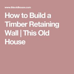 How to Build a Timber Retaining Wall | This Old House