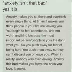 This is beyond true.. Anxiety is one of the worst mental illnesses you can have, in my opinion. It makes you over think absolutely everything, it makes it hard for you to trust ANYONE & it pretty much controls your life. No, anxiety isn't 'that bad' because it's worse.. It's freaking horrible.