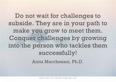 Do not wait for challenges to subside. They are in your path to make you grow to meet them. Conquer challenges by growing into the person who tackles them successfully!
