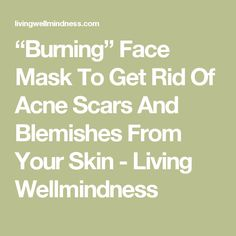 """""""Burning"""" Face Mask To Get Rid Of Acne Scars And Blemishes From Your Skin - Living Wellmindness"""