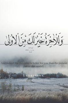 وَلَلْآَخِرَةُ خَيْرٌ لَكَ مِنَ الْأُولَى And indeed the Hereafter is better for you than the present (life of this world). (Quran 93:4)