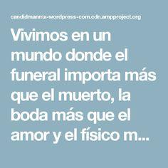 Vivimos en un mundo donde el funeral importa más que el muerto, la boda más que el amor y el físico más que el intelecto – Eduardo Galeano – @Candidman