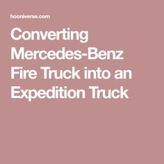 Converting Mercedes-Benz Fire Truck into an Expedition Truck