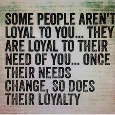 so true and definately an issue: some people aren't loyal to you... They are loyal to their need of you..Once their needs change. So does their loyalty towards you... Remember, some people don't care how they get ahead in life today... Be loyal to yourself and keep your loyalty only to yourself and not let those take your loyalty from you..Are you loyal to yourself.. I am loyal to myself, but not stuck up about my loyalty to me