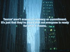 Taurus arent scared of intimacy or committment...